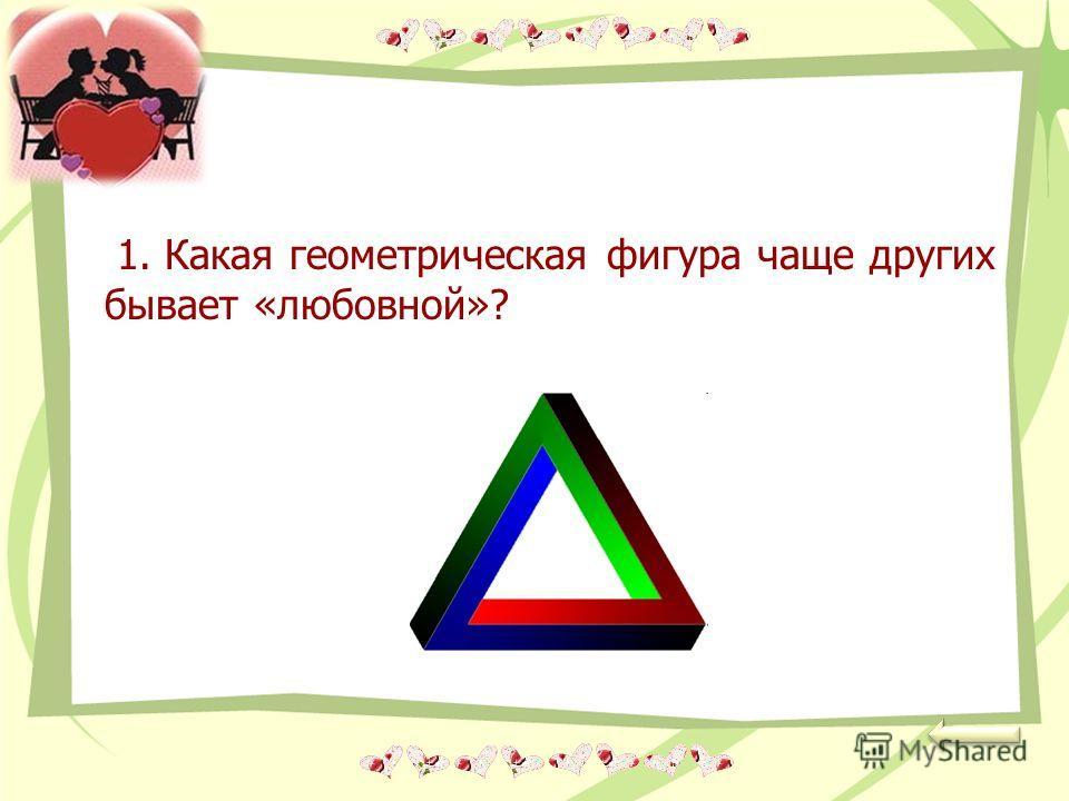 1. Какая геометрическая фигура чаще других бывает «любовной»?