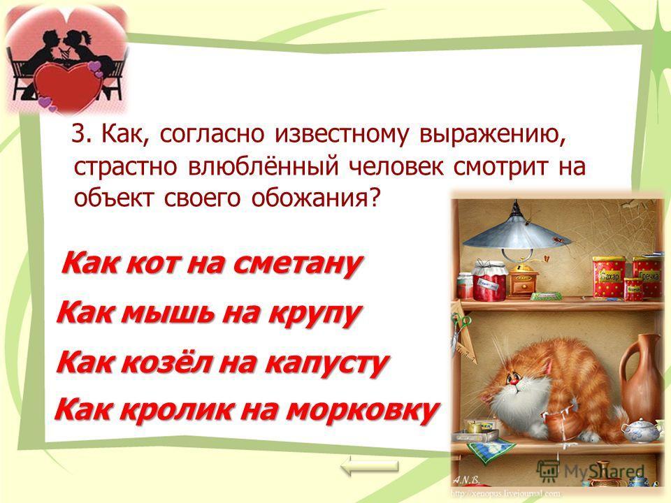 3. Как, согласно известному выражению, страстно влюблённый человек смотрит на объект своего обожания? Как кот на сметану Как кот на сметану Как мышь на крупу Как козёл на капусту Как козёл на капусту Как кролик на морковку Как кролик на морковку