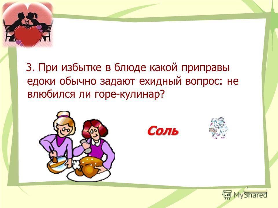 3. При избытке в блюде какой приправы едоки обычно задают ехидный вопрос: не влюбился ли горе-кулинар? Соль