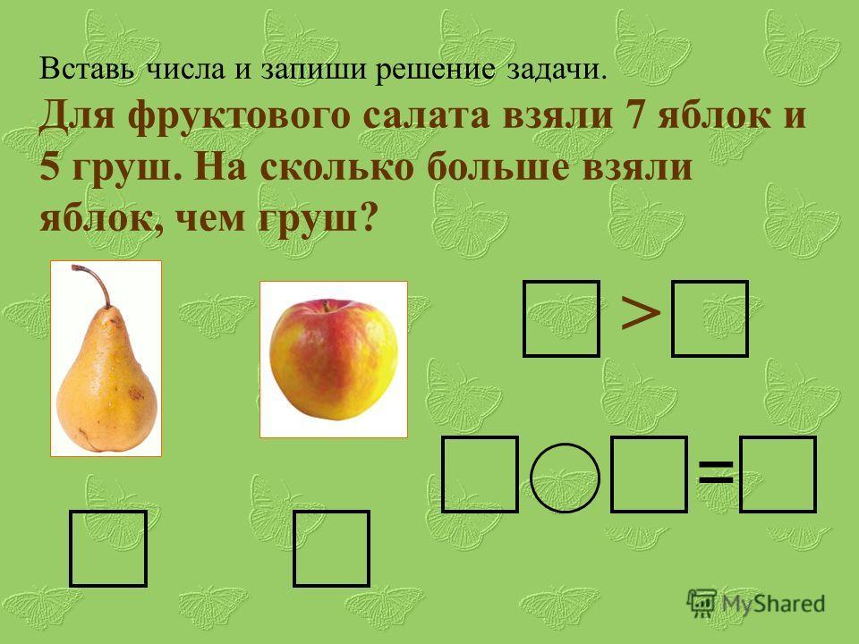Вставь числа и запиши решение задачи. Для фруктового салата взяли 7 яблок и 5 груш. На сколько больше взяли яблок, чем груш? > =