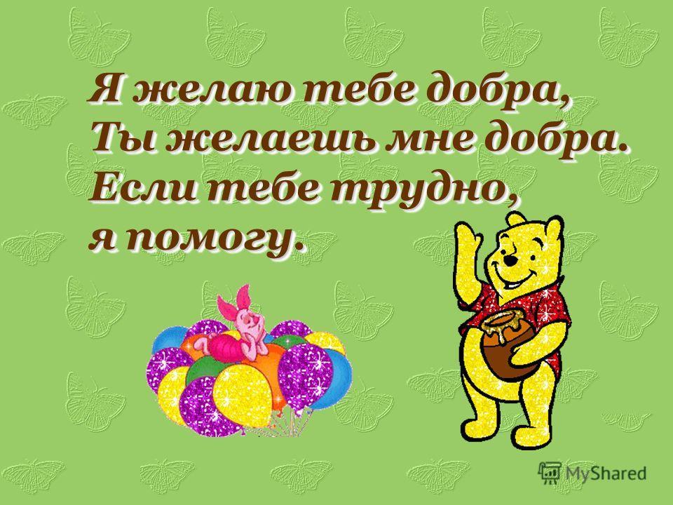 Я желаю тебе добра, Ты желаешь мне добра. Если тебе трудно, я помогу. Я желаю тебе добра, Ты желаешь мне добра. Если тебе трудно, я помогу.