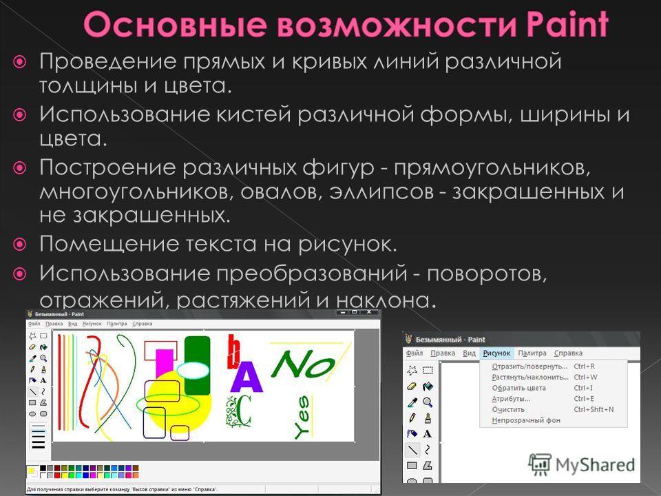 Проведение прямых и кривых линий различной толщины и цвета. Использование кистей различной формы, ширины и цвета. Построение различных фигур - прямоугольников, многоугольников, овалов, эллипсов - закрашенных и не закрашенных. Помещение текста на рису
