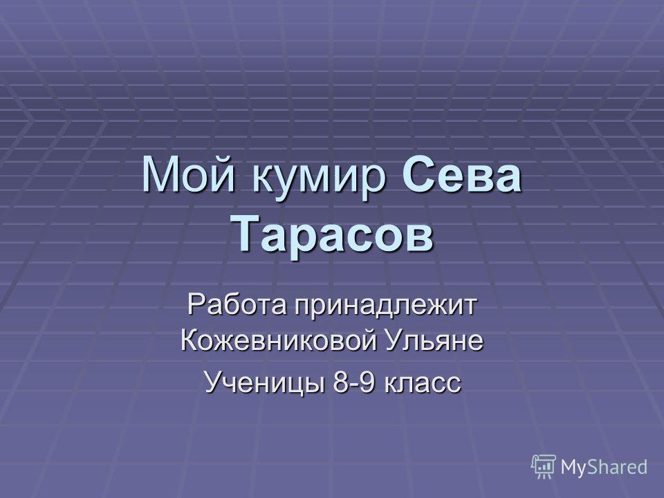 Мой кумир Сева Тарасов Работа принадлежит Кожевниковой Ульяне Ученицы 8-9 класс