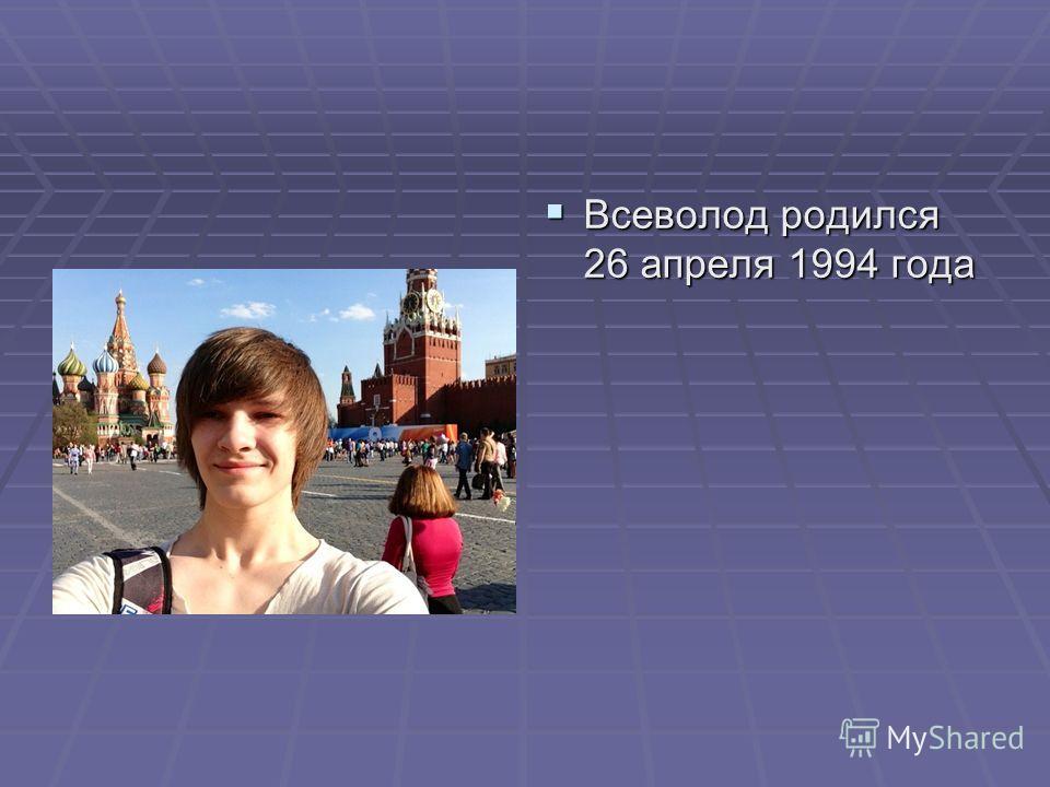 Всеволод родился 26 апреля 1994 года Всеволод родился 26 апреля 1994 года