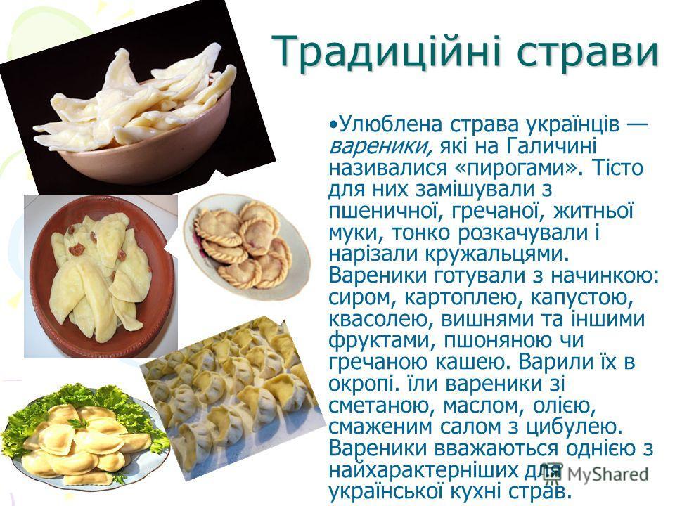 Улюблена страва українців вареники, які на Галичині називалися «пирогами». Тісто для них замішували з пшеничної, гречаної, житньої муки, тонко розкачували і нарізали кружальцями. Вареники готували з начинкою: сиром, картоплею, капустою, квасолею, виш