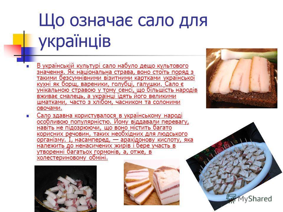 Що означає сало для українців В українській культурі сало набуло дещо культового значення. Як національна страва, воно стоїть поряд з такими безсумнівними візитними картками української кухні як борщ, вареники, голубці, галушки. Сало є унікальною стр