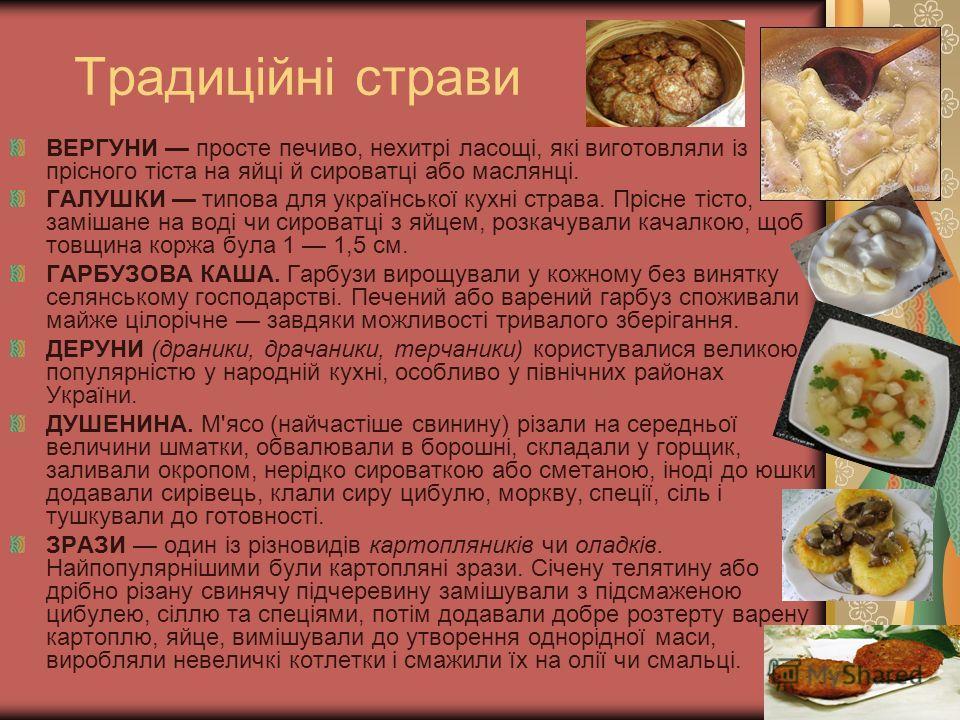 Традиційні страви ВЕРГУНИ просте печиво, нехитрі ласощі, які виготовляли із прісного тіста на яйці й сироватці або маслянці. ГАЛУШКИ типова для української кухні страва. Прісне тісто, замішане на воді чи сироватці з яйцем, розкачували качалкою, щоб т
