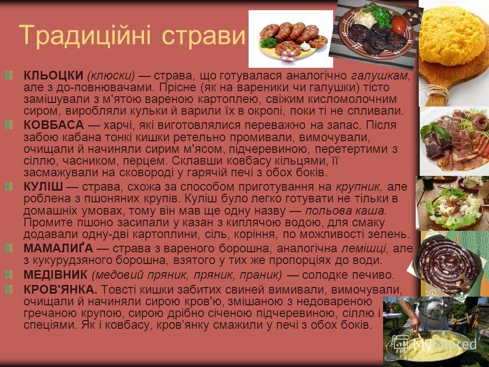 Традиційні страви КЛЬОЦКИ (клюски) страва, що готувалася аналогічно галушкам, але з до-повнювачами. Прісне (як на вареники чи галушки) тісто замішували з м'ятою вареною картоплею, свіжим кисломолочним сиром, виробляли кульки й варили їх в окропі, пок