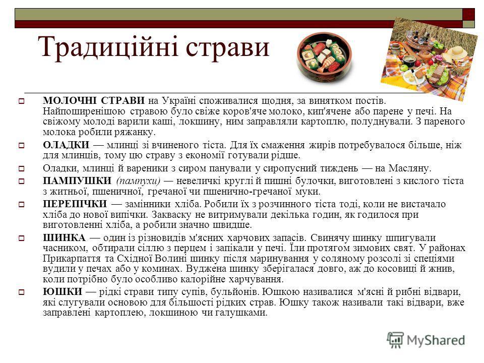 Традиційні страви МОЛОЧНІ СТРАВИ на Україні споживалися щодня, за винятком постів. Найпоширенішою стравою було свіже коров'яче молоко, кип'ячене або парене у печі. На свіжому молоді варили каші, локшину, ним заправляли картоплю, полуднували. З парено