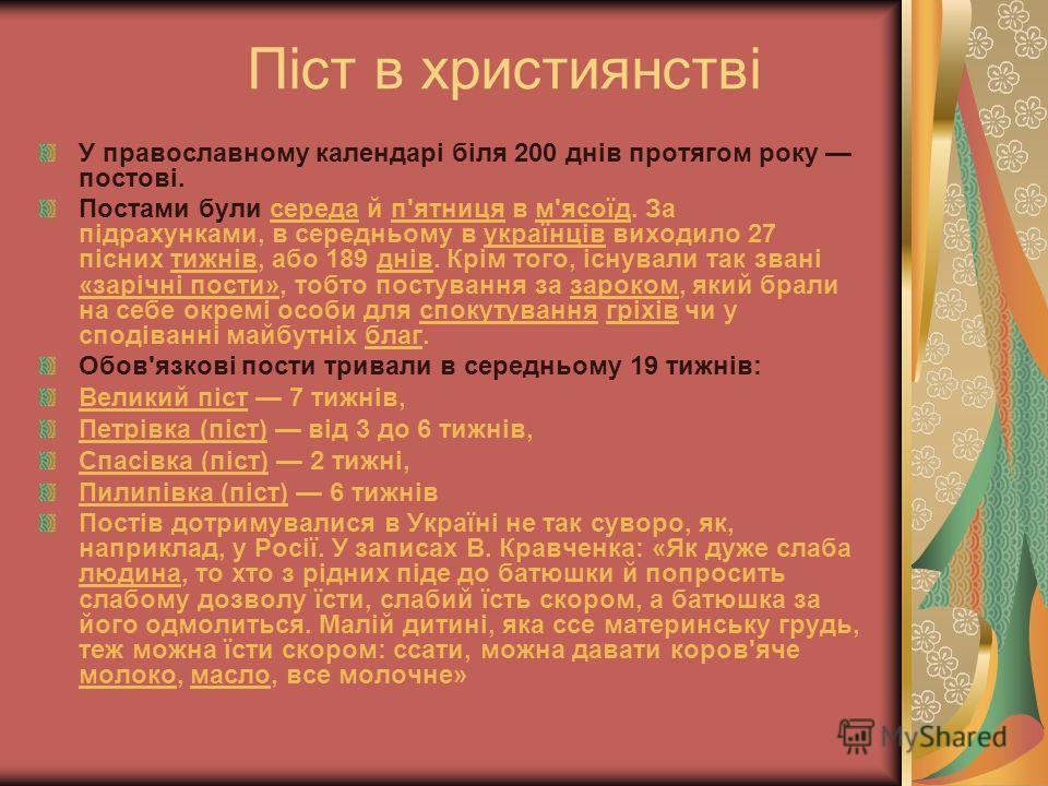 Піст в християнстві У православному календарі біля 200 днів протягом року постові. Постами були середа й п'ятниця в м'ясоїд. За підрахунками, в середньому в українців виходило 27 пісних тижнів, або 189 днів. Крім того, існували так звані «зарічні пос