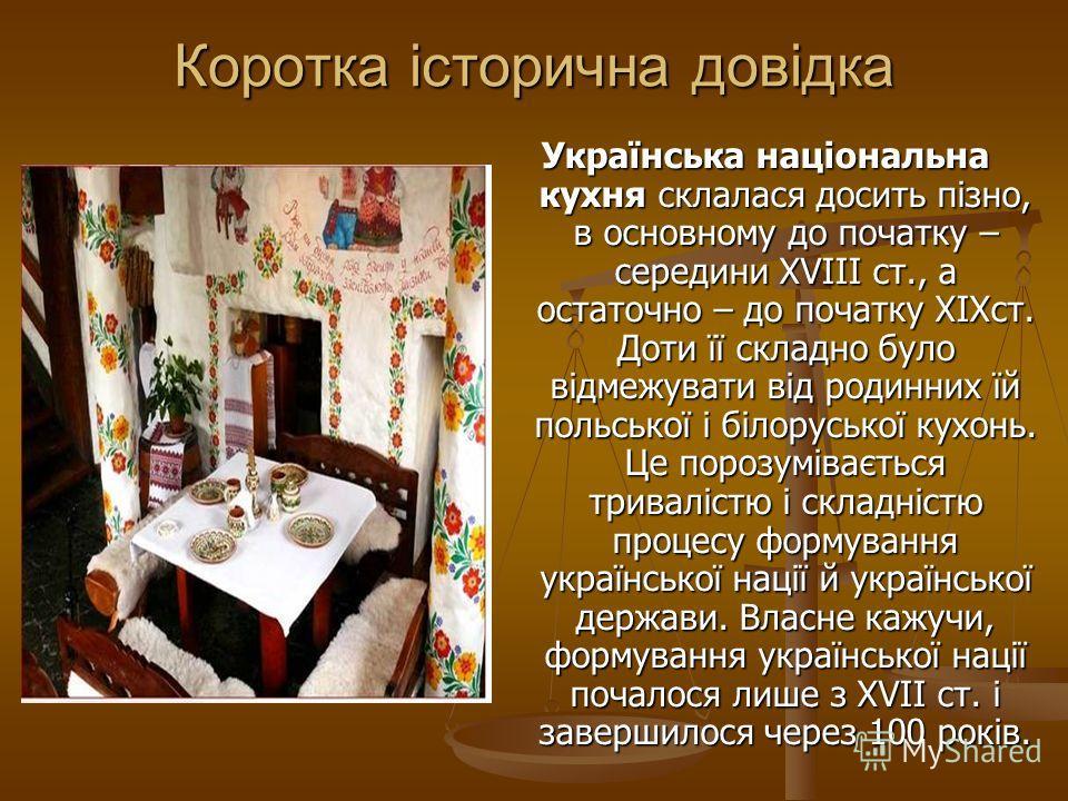 Коротка історична довідка Українська національна кухня склалася досить пізно, в основному до початку – середини XVIII ст., а остаточно – до початку XIXст. Доти її складно було відмежувати від родинних їй польської і білоруської кухонь. Це порозуміває