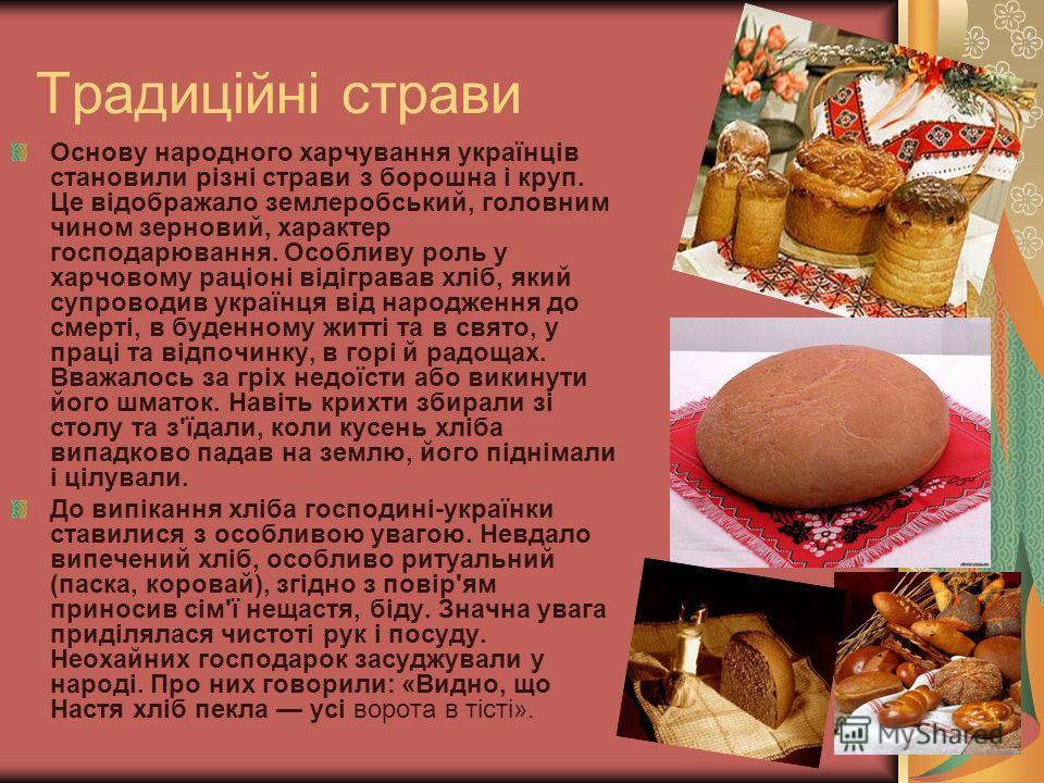Основу народного харчування українців становили різні страви з борошна і круп. Це відображало землеробський, головним чином зерновий, характер господарювання. Особливу роль у харчовому раціоні відігравав хліб, який супроводив українця від народження