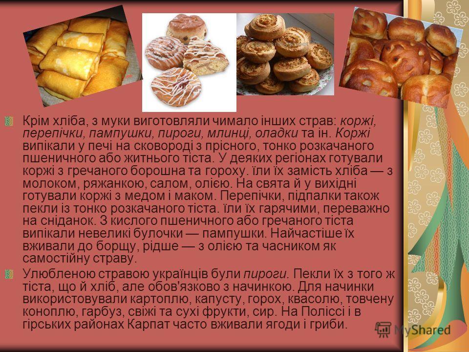 Крім хліба, з муки виготовляли чимало інших страв: коржі, перепічки, пампушки, пироги, млинці, оладки та ін. Коржі випікали у печі на сковороді з прісного, тонко розкачаного пшеничного або житнього тіста. У деяких регіонах готували коржі з гречаного