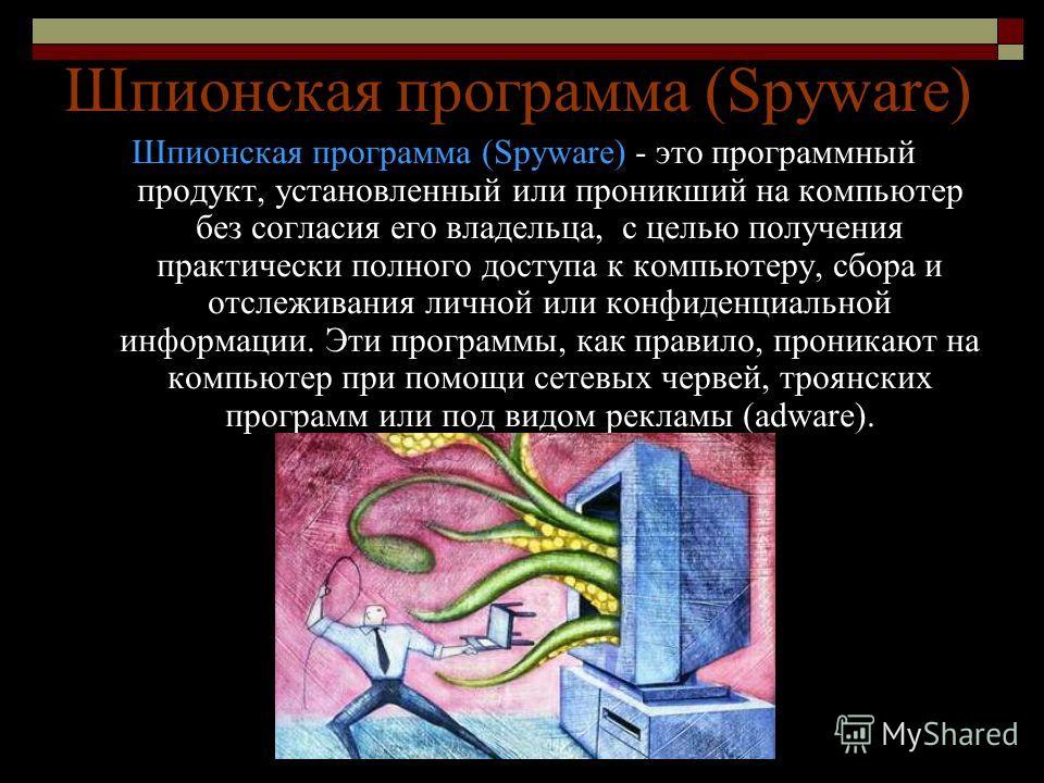 Шпионская программа (Spyware) Шпионская программа (Spyware) - это программный продукт, установленный или проникший на компьютер без согласия его владельца, с целью получения практически полного доступа к компьютеру, сбора и отслеживания личной или ко