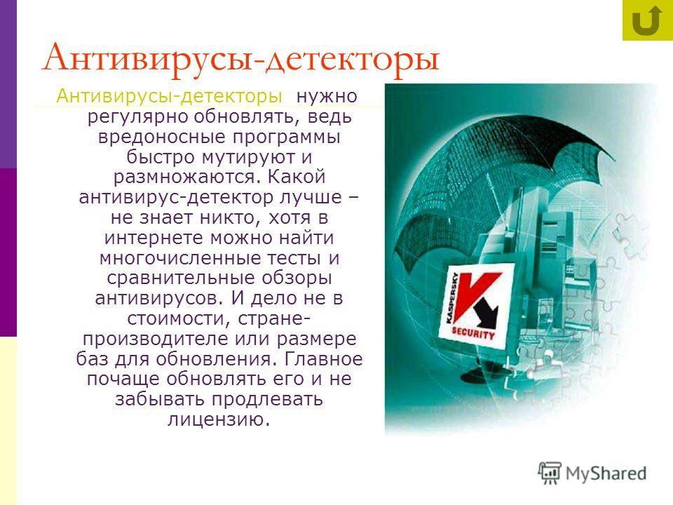 Антивирусы-детекторы Антивирусы-детекторы нужно регулярно обновлять, ведь вредоносные программы быстро мутируют и размножаются. Какой антивирус-детектор лучше – не знает никто, хотя в интернете можно найти многочисленные тесты и сравнительные обзоры