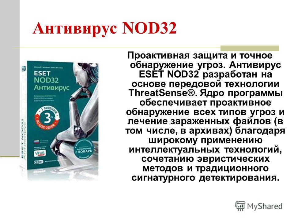 Антивирус NOD32 Проактивная защита и точное обнаружение угроз. Антивирус ESET NOD32 разработан на основе передовой технологии ThreatSense®. Ядро программы обеспечивает проактивное обнаружение всех типов угроз и лечение зараженных файлов (в том числе,