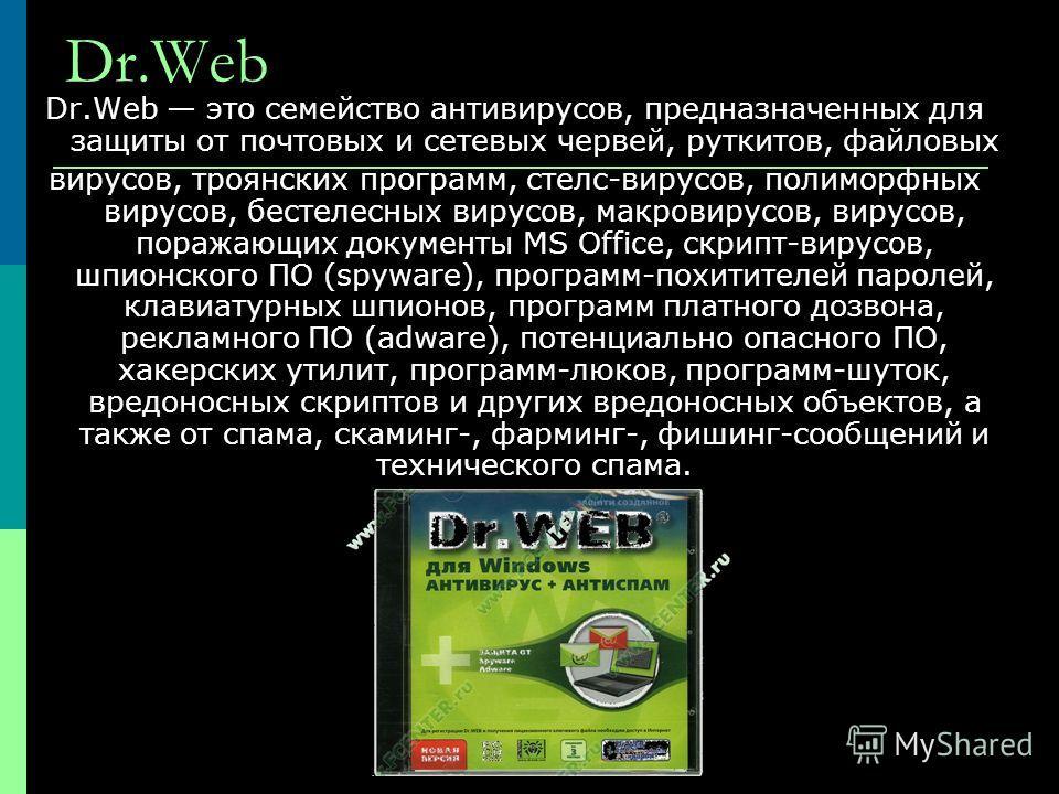 Dr.Web Dr.Web это семейство антивирусов, предназначенных для защиты от почтовых и сетевых червей, руткитов, файловых вирусов, троянских программ, стелс-вирусов, полиморфных вирусов, бестелесных вирусов, макровирусов, вирусов, поражающих документы MS
