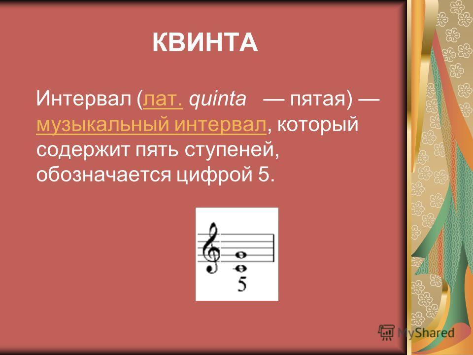 КВИНТА Интервал (лат. quinta пятая) музыкальный интервал, который содержит пять ступеней, обозначается цифрой 5.лат. музыкальный интервал