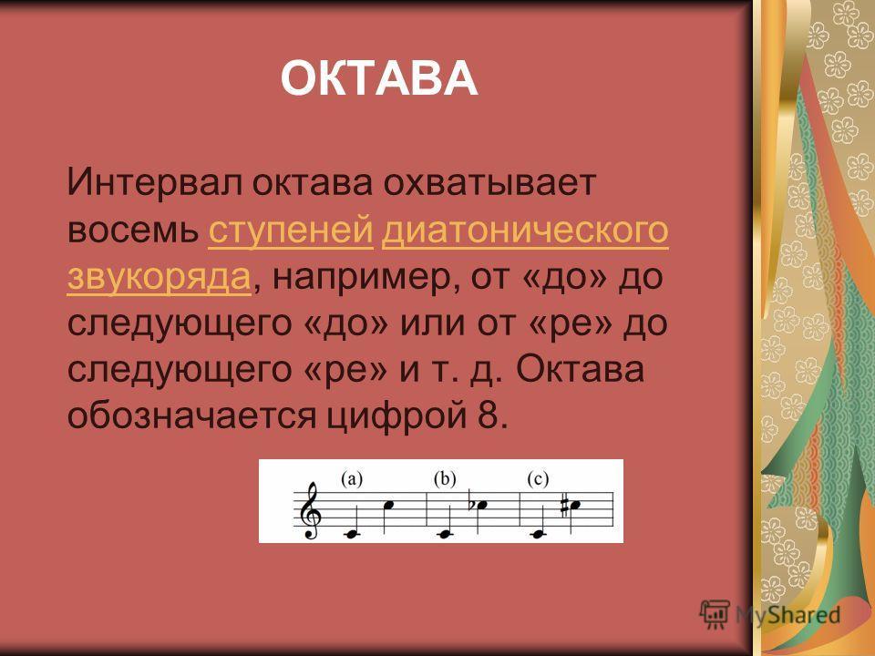 ОКТАВА Интервал октава охватывает восемь ступеней диатонического звукоряда, например, от «до» до следующего «до» или от «ре» до следующего «ре» и т. д. Октава обозначается цифрой 8.ступенейдиатонического звукоряда