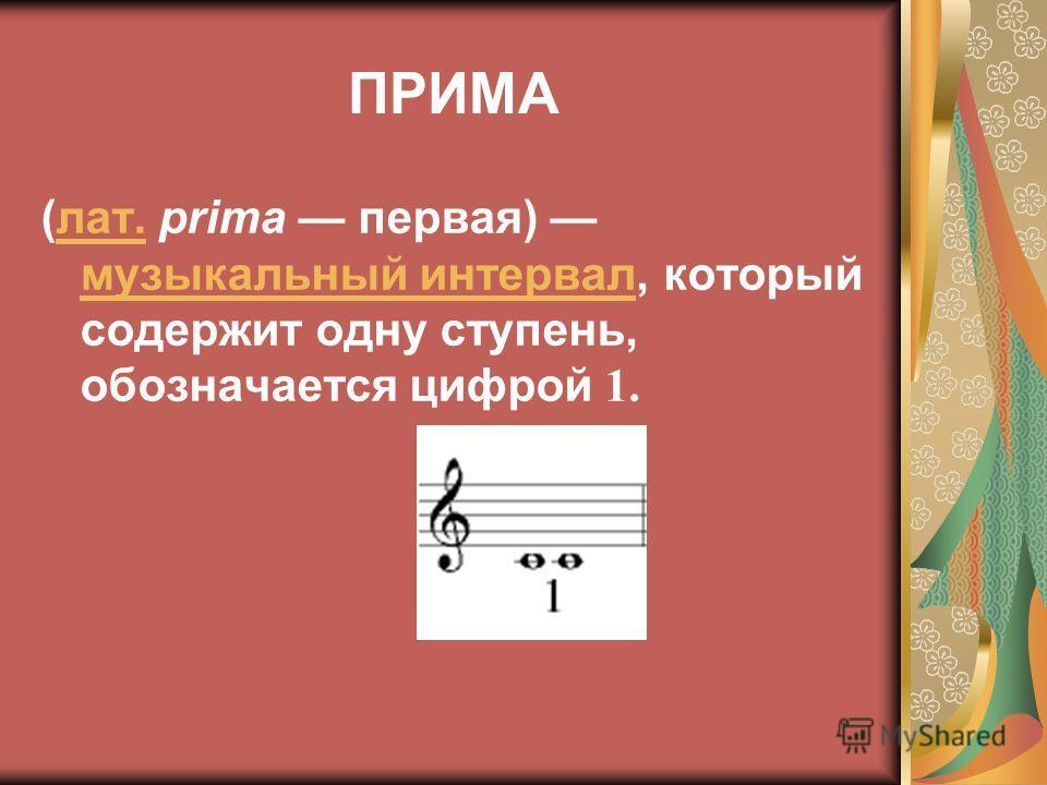 ПРИМА (лат. prima первая) музыкальный интервал, который содержит одну ступень, обозначается цифрой 1.лат. музыкальный интервал