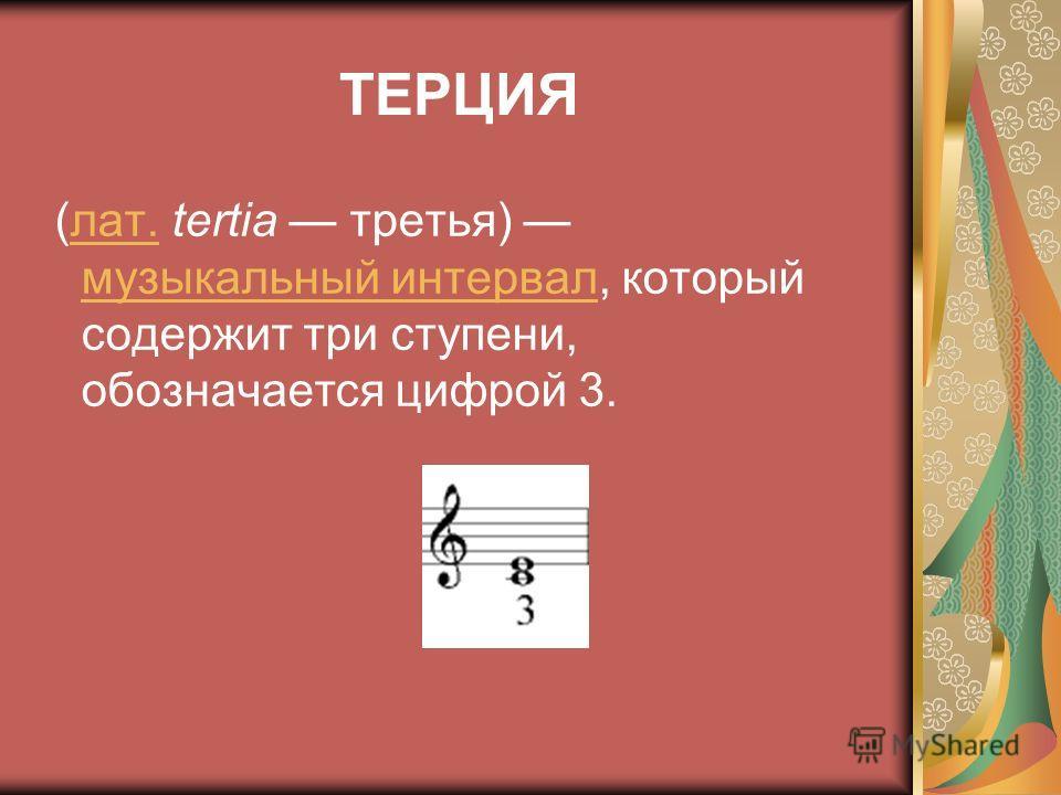 ТЕРЦИЯ (лат. tertia третья) музыкальный интервал, который содержит три ступени, обозначается цифрой 3.лат. музыкальный интервал