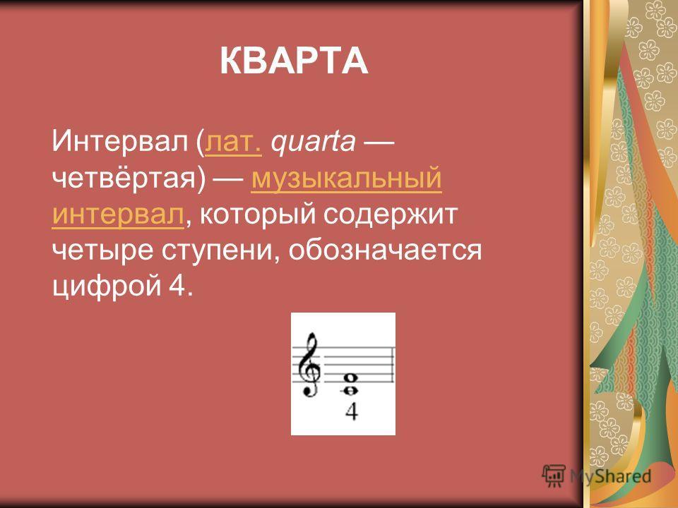 КВАРТА Интервал (лат. quarta четвёртая) музыкальный интервал, который содержит четыре ступени, обозначается цифрой 4.лат.музыкальный интервал