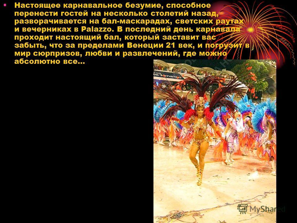 Настоящее карнавальное безумие, способное перенести гостей на несколько столетий назад, разворачивается на бал-маскарадах, светских раутах и вечерниках в Palazzo. В последний день карнавала проходит настоящий бал, который заставит вас забыть, что за