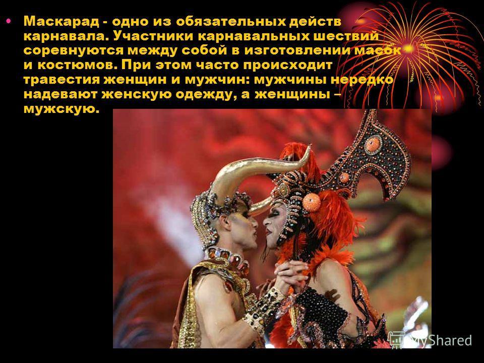 Маскарад - одно из обязательных действ карнавала. Участники карнавальных шествий соревнуются между собой в изготовлении масок и костюмов. При этом часто происходит травестия женщин и мужчин: мужчины нередко надевают женскую одежду, а женщины – мужску