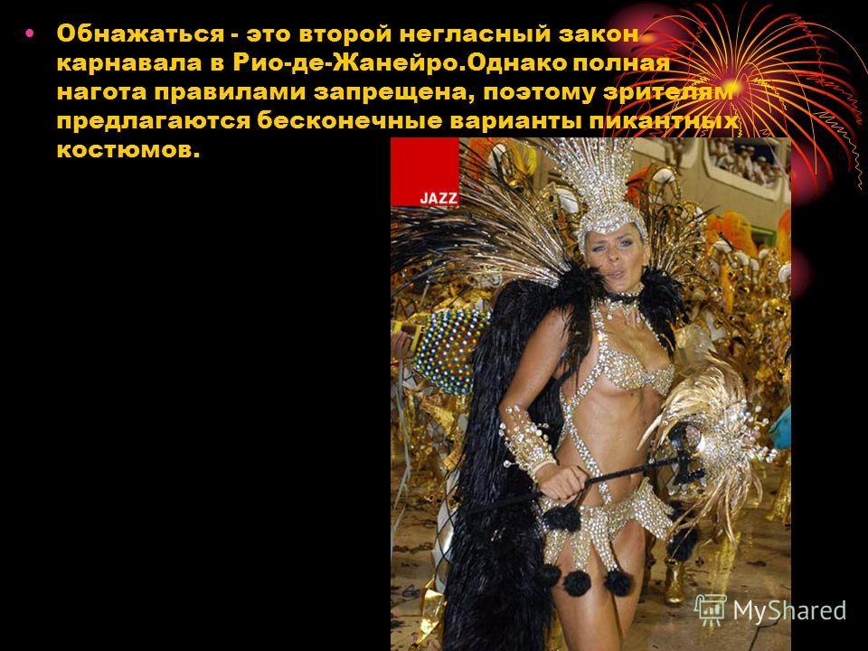 Обнажаться - это второй негласный закон карнавала в Рио-де-Жанейро.Однако полная нагота правилами запрещена, поэтому зрителям предлагаются бесконечные варианты пикантных костюмов.
