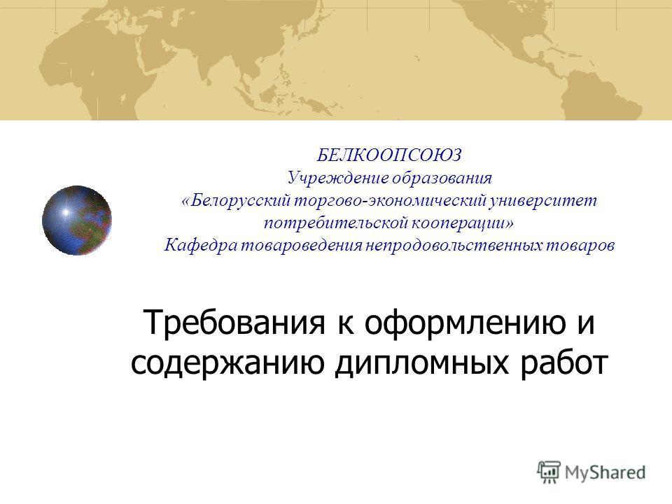 БЕЛКООПСОЮЗ Учреждение образования «Белорусский торгово-экономический университет потребительской кооперации» Кафедра товароведения непродовольственных товаров Требования к оформлению и содержанию дипломных работ