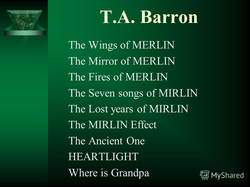 T.А. Barron The Wings of MERLIN The Mirror of MERLIN The Fires of MERLIN The Seven songs of MIRLIN The Lost years of MIRLIN The MIRLIN Effect The Ancient One HEARTLIGHT Where is Grandpa