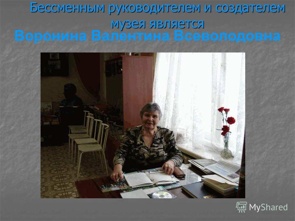Бессменным руководителем и создателем музея является Воронина Валентина Всеволодовна