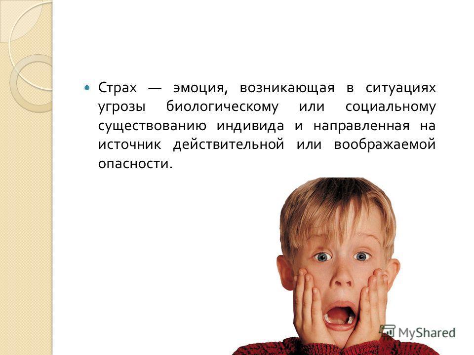 Страх эмоция, возникающая в ситуациях угрозы биологическому или социальному существованию индивида и направленная на источник действительной или воображаемой опасности.