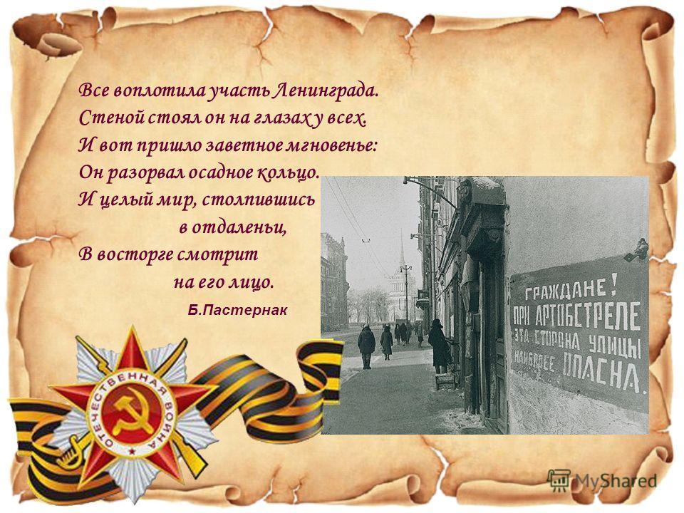 Все воплотила участь Ленинграда. Стеной стоял он на глазах у всех. И вот пришло заветное мгновенье: Он разорвал осадное кольцо. И целый мир, столпившись в отдаленьи, B восторге смотрит на его лицо. Б.Пастернак