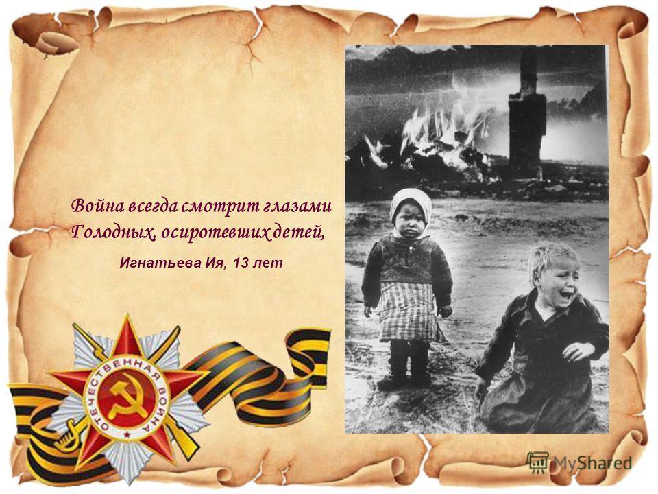 Война всегда смотрит глазами Голодных, осиротевших детей, Игнатьева Ия, 13 лет