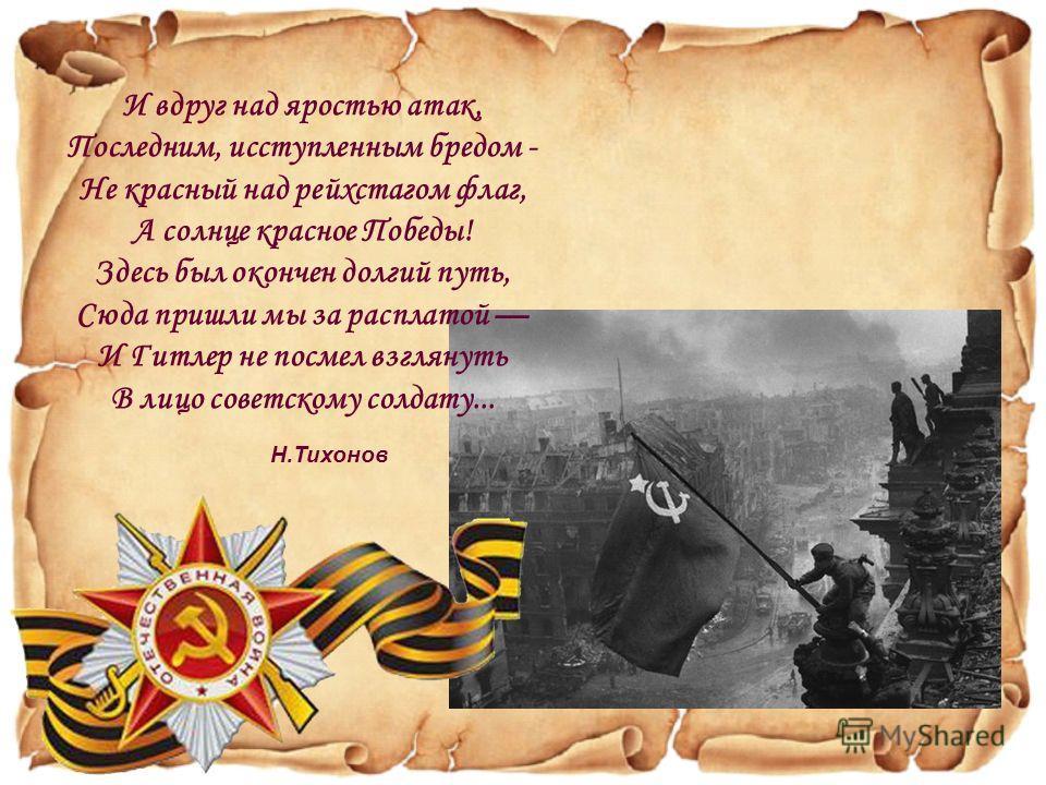 И вдруг над яростью атак, Последним, исступленным бредом - Не красный над рейхстагом флаг, А солнце красное Победы! Здесь был окончен долгий путь, Сюда пришли мы за расплатой И Гитлер не посмел взглянуть В лицо советскому солдату... Н.Тихонов
