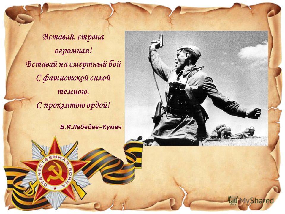 Вставай, страна огромная! Вставай на смертный бой С фашистской силой темною, С проклятою ордой! В.И.Лебедев–Кумач