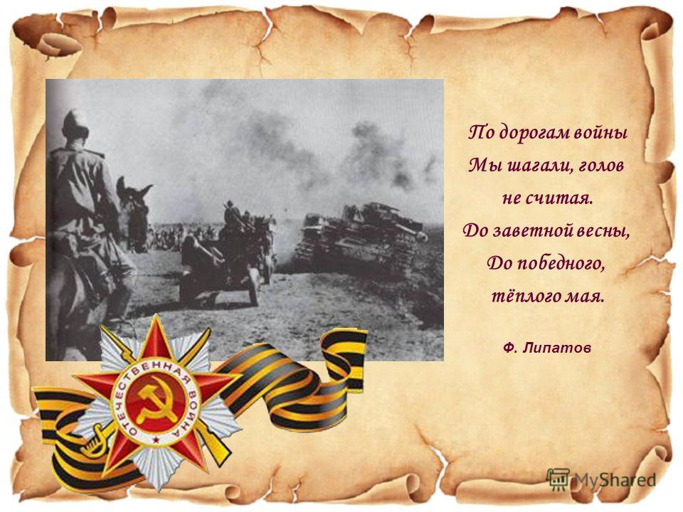 По дорогам войны Мы шагали, голов не считая. До заветной весны, До победного, тёплого мая. Ф. Липатов