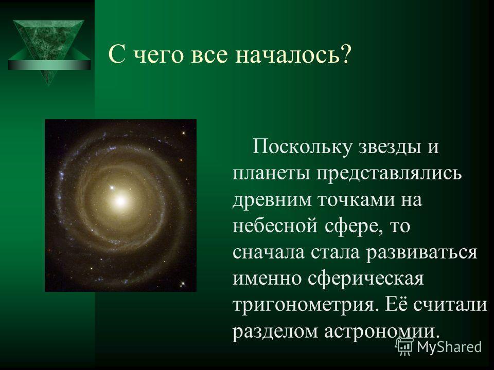 С чего все началось? Поскольку звезды и планеты представлялись древним точками на небесной сфере, то сначала стала развиваться именно сферическая тригонометрия. Её считали разделом астрономии.