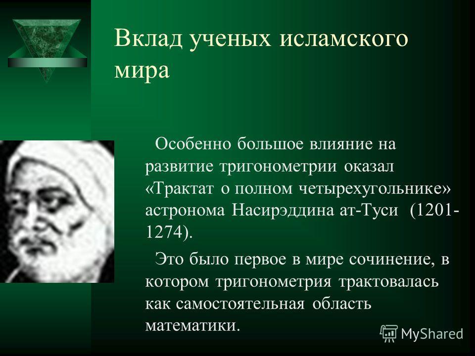 Вклад ученых исламского мира Особенно большое влияние на развитие тригонометрии оказал «Трактат о полном четырехугольнике» астронома Насирэддина ат-Туси (1201- 1274). Это было первое в мире сочинение, в котором тригонометрия трактовалась как самостоя