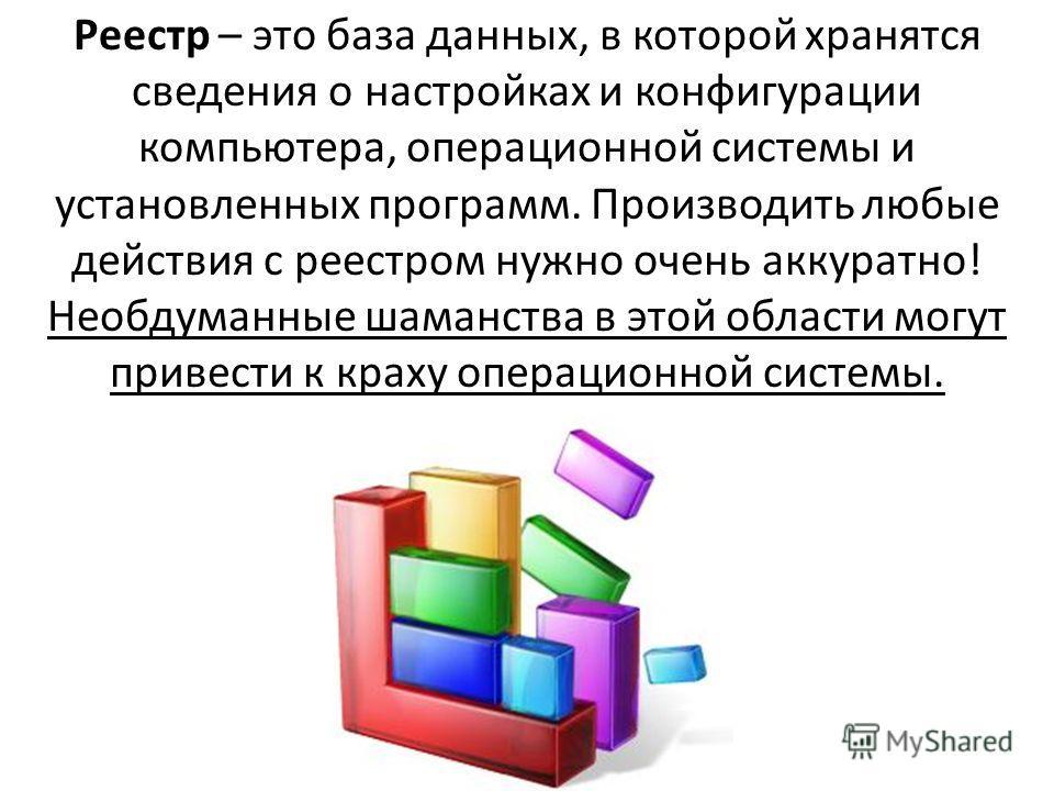 Реестр – это база данных, в которой хранятся сведения о настройках и конфигурации компьютера, операционной системы и установленных программ. Производить любые действия с реестром нужно очень аккуратно! Необдуманные шаманства в этой области могут прив