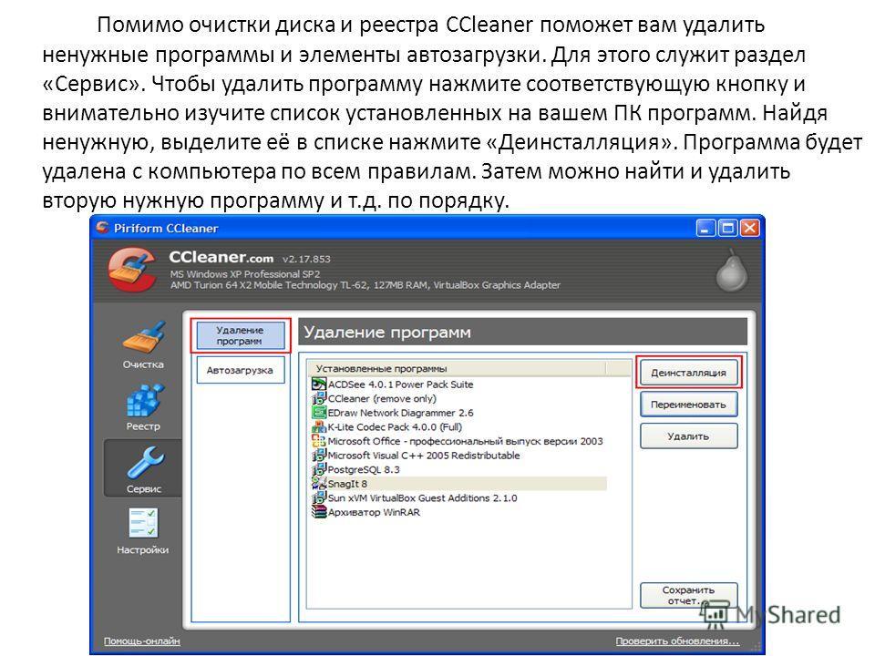 Помимо очистки диска и реестра CCleaner поможет вам удалить ненужные программы и элементы автозагрузки. Для этого служит раздел «Сервис». Чтобы удалить программу нажмите соответствующую кнопку и внимательно изучите список установленных на вашем ПК пр