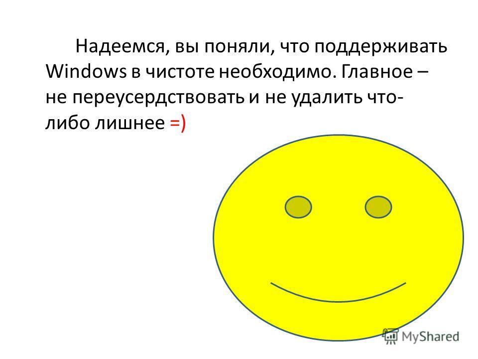 Надеемся, вы поняли, что поддерживать Windows в чистоте необходимо. Главное – не переусердствовать и не удалить что- либо лишнее =)