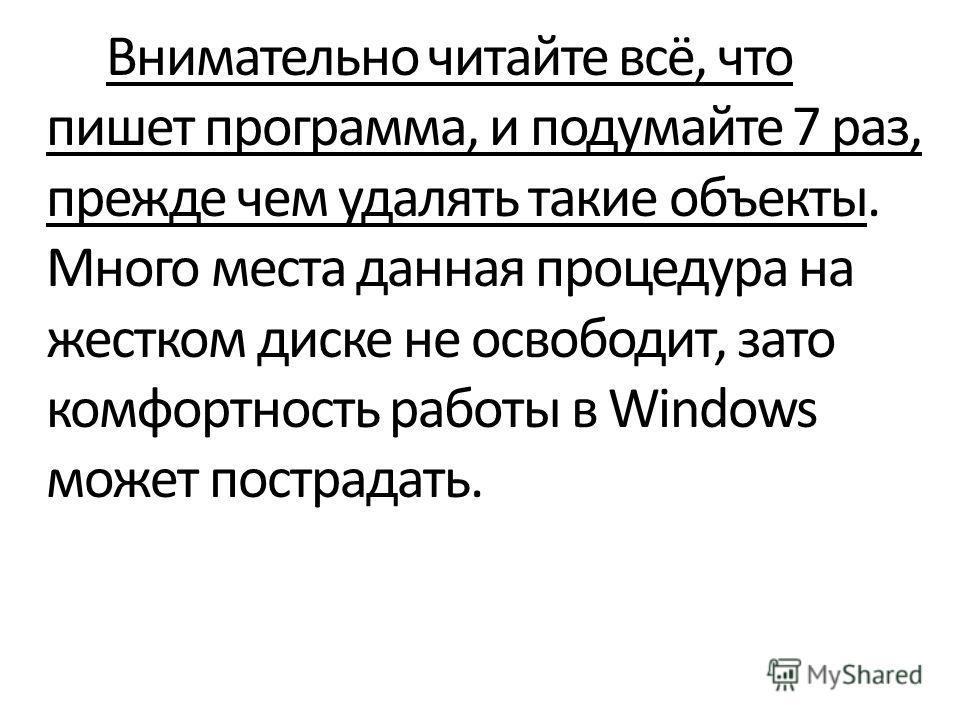 Внимательно читайте всё, что пишет программа, и подумайте 7 раз, прежде чем удалять такие объекты. Много места данная процедура на жестком диске не освободит, зато комфортность работы в Windows может пострадать.
