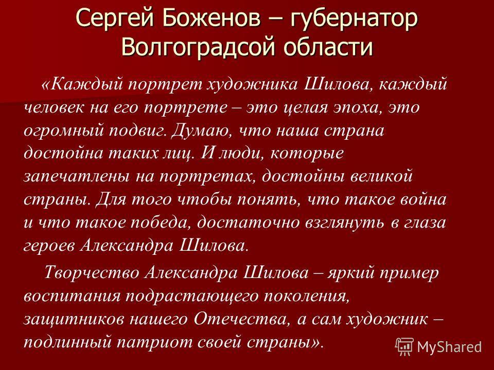 Сергей Боженов – губернатор Волгоградсой области «Каждый портрет художника Шилова, каждый человек на его портрете – это целая эпоха, это огромный подвиг. Думаю, что наша страна достойна таких лиц. И люди, которые запечатлены на портретах, достойны ве