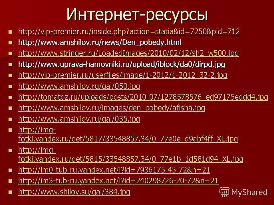 Интернет-ресурсы http://vip-premier.ru/inside.php?action=statia&id=7250&pid=712 http://vip-premier.ru/inside.php?action=statia&id=7250&pid=712 http://vip-premier.ru/inside.php?action=statia&id=7250&pid=712 http://www.amshilov.ru/news/Den_pobedy.html