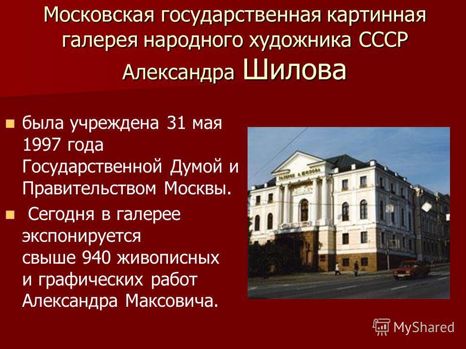 Московская государственная картинная галерея народного художника СССР Александра Шилова была учреждена 31 мая 1997 года Государственной Думой и Правительством Москвы. Сегодня в галерее экспонируется свыше 940 живописных и графических работ Александра