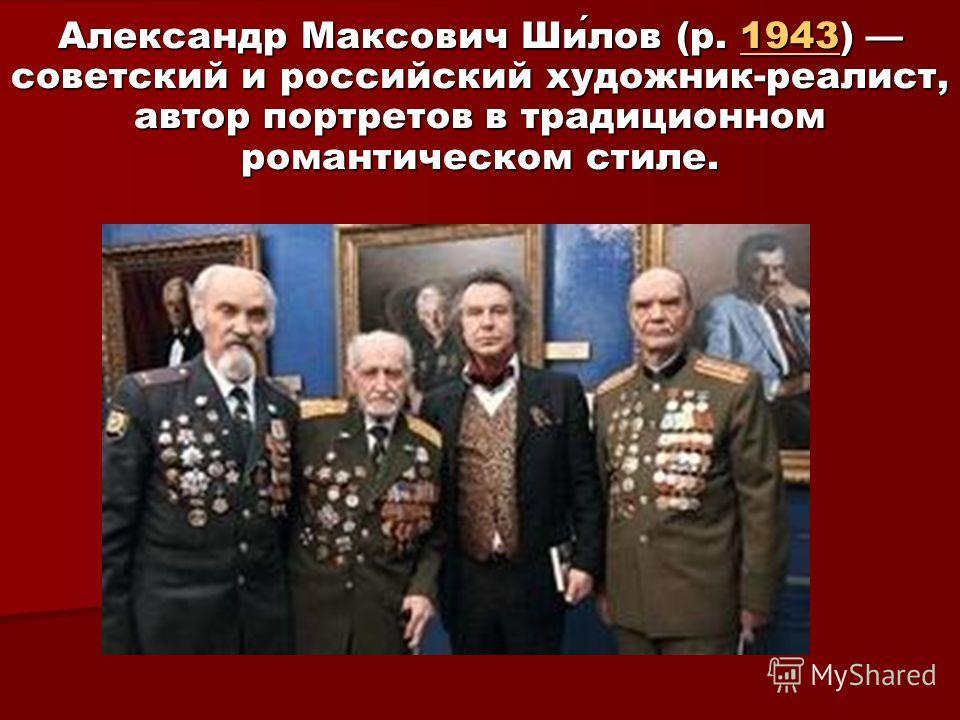 Александр Максович Шилов (р. 1943) советский и российский художник-реалист, автор портретов в традиционном романтическом стиле. 1943