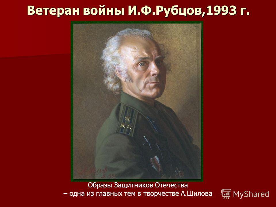 Ветеран войны И.Ф.Рубцов,1993 г. Образы Защитников Отечества – одна из главных тем в творчестве А.Шилова