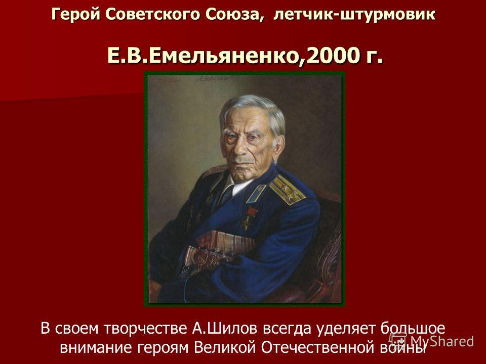 Герой Советского Союза, летчик-штурмовик Е.В.Емельяненко,2000 г. В своем творчестве А.Шилов всегда уделяет большое внимание героям Великой Отечественной войны